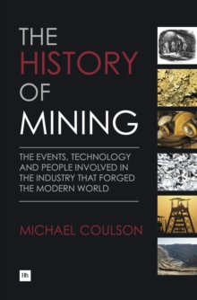 The History of Mining : The Events, Technology and People Involved in the Industry That Forged the Modern World, Hardback Book