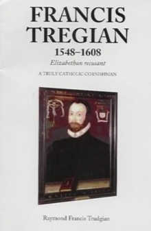 Francis Tregian 1548-1608, Elizabethan Recusant : A Truly Catholic Cornishman, Paperback Book