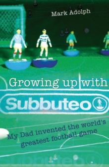 Growing Up with Subbuteo : My Dad Invented the World's Greatest Football Game, Paperback Book
