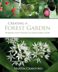 Creating a Forest Garden : Working with Nature to Grow Edible Crops, Hardback Book