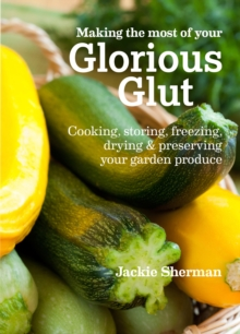 Making the most of your Glorious Glut : Cooking, storing, freezing, drying and preserving your garden produce, Paperback / softback Book