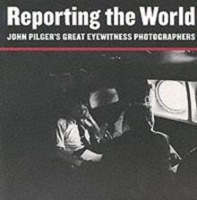 Reporting the World : John Pilger's Great Eyewitness Photographers, Paperback Book