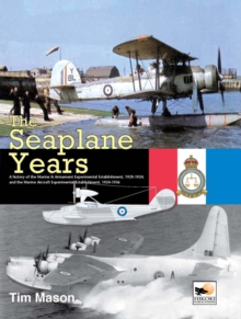 The Seaplane Years : A History of the Marine & Armament Experimental Establishment, 1920-1924, and the Marine Aircraft Experimental Establishment, 1924-1956, Hardback Book