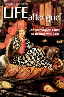 Life After Grief : An Astrological Guide to Dealing with Loss, Paperback Book
