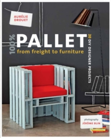 100% Pallet: from Freight to Furniture : 21 DIY Designer Projects, Paperback / softback Book