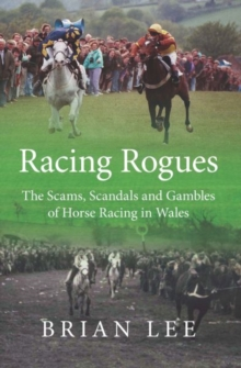 Racing Rogues : The Scams, Scandals and Gambles of Horse Racing in Wales, Paperback / softback Book