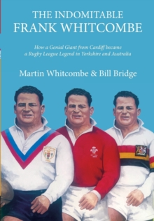 The Indomitable Frank Whitcombe : How a Genial Giant from Cardiff became a Rugby League Legend in Yorkshire and Australia, Paperback Book