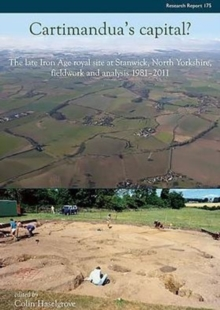 Cartimandua's Capital? : The Late Iron Age Royal Site at Stanwick, North Yorkshire, Fieldwork and Analysis 1981-2011, Hardback Book