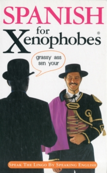 Spanish for Xenophobes : Speak the Lingo by Speaking English, Paperback Book