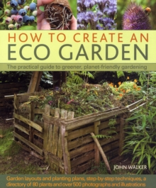 How to Create an Eco Garden : The Practical Guide to Greener, Planet-friendly Gardeneing, Hardback Book