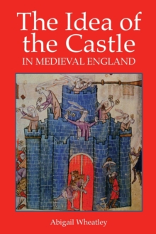 The Idea of the Castle in Medieval England, Paperback / softback Book