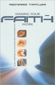 Making Your Faith Work : The Principles and Process of Dynamic Faith, Paperback Book
