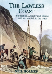 The Lawless Coast : Murder, Smuggling and Anarchy in the 1780s on the North Norfolk Coast, Paperback Book