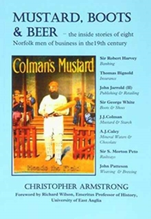 Mustard, Boots and Beer : The Inside Stories of Eight Norfolk Men of Business in the Nineteenth Century, Paperback Book