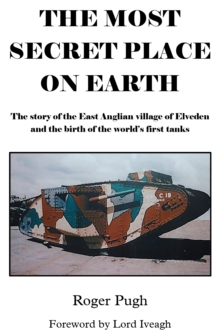 The Most Secret Place on Earth : The Story of the East Anglian Village of Elveden and the Birth of the World's First Tanks, Paperback Book