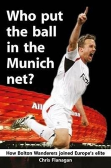 Who Put the Ball in the Munich Net? : How Bolton Wanderers Joined Europe's Elite, Paperback Book