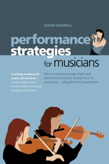 Performance Strategies for Musicians : How to Overcome Stage Fright and Performance Anxiety and Perform at Your Peak Using NLP and Visualisation. A Self-help Handbook for Anyone Who Performs - Musicia, Paperback Book