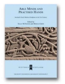 Able Minds and Practiced Hands : Scotland's Early Medieval Sculpture in the 21st Century, Hardback Book