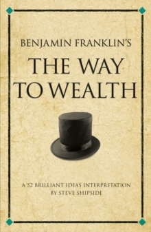 Benjamin Franklin's The Way to Wealth : A 52 brilliant ideas interpretation, Paperback / softback Book