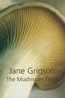 The Mushroom Feast : A Celebration of All Edible Fungi Cultivated, Wild and Dried, with Recipes, Hardback Book
