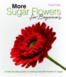 More Sugar Flowers for Beginners : A Step-by-step Guide to Making Beautiful Flowers in Sugar, Hardback Book