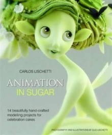 Animation in Sugar : 14 Beautifully Hand-Crafted Modelling Projects for Celebration Cakes, Hardback Book
