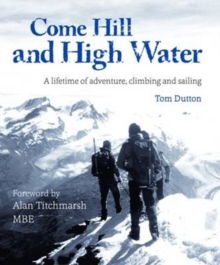 Come Hill and High Water : A Lifetime of Adventure, Climbing and Sailing, Hardback Book
