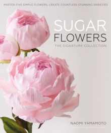Sugar Flowers: The Signature Collection : Master five simple flowers, create countless stunning varieties, Hardback Book