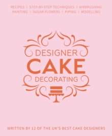Designer Cake Decorating : Recipes and Step-by-step Techniques from Top Wedding Cake Makers, Hardback Book