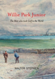 Willie Park Junior : The Man Who Took Golf to the World, Hardback Book