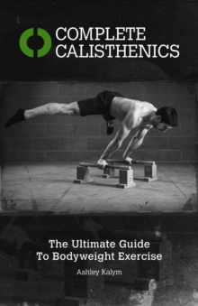 Complete Calisthenics : The Ultimate Guide to Bodyweight Exercises, Paperback Book