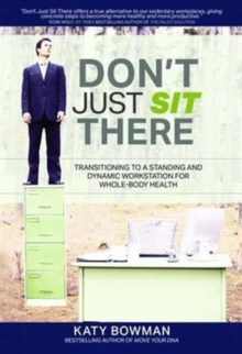 Don't Just Sit There : Transitioning to a Standing and Dynamic Workstation for Whole-Body Health, Paperback Book