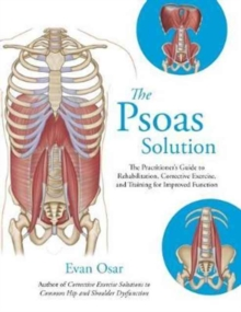 The Psoas Solution : The Practitioner's Guide to Rehabilitation, Corrective Exercise, and Training for Improved Function, Paperback Book