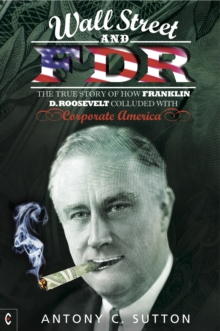 Wall Street and FDR : The True Story of How Franklin D. Roosevelt Colluded with Corporate America, Paperback / softback Book
