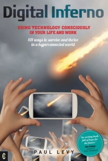 Digital Inferno : Using Technology Consciously in Your Life and Work, 101 Ways to Survive and Thrive in a Hyperconnected World, Paperback Book