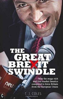 The Great Brexit Swindle : Why the Mega-Rich and Free Market Fanatics Conspired to Force Britain from the European Union, Paperback / softback Book