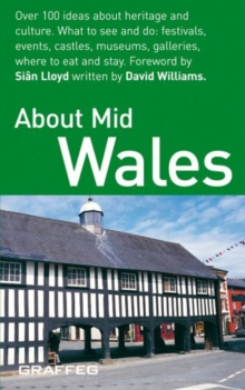 About Mid Wales : Over 100 Ideas About Heritage and Culture - What to See and Do; Festivals, Events,Castles, Museums, Galleries, Where to Eat and Stay, Paperback / softback Book