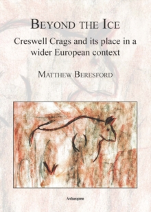 Beyond the Ice: Creswell Crags and its place in a wider European context, Paperback / softback Book