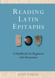 Reading Latin Epitaphs : A Handbook for Beginners, New Edition with Illustrations, Paperback Book