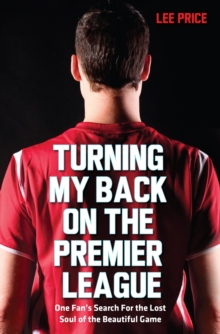 Turning My Back on the Premier League : One Fan's Search for the Lost Soul of the Beautiful Game, Paperback Book
