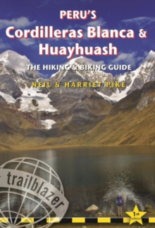Peru's Cordilleras Blanca & Huayhuash - The Hiking & Biking Guide : Practical Guide with 50 Detailed Route Maps & Descriptions Covering 20 Hiking Trails & 30 Days of Paved & Dirt Road Cycle Touring, Paperback Book