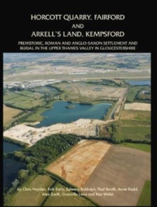 Horcott Quarry, Fairford and Arkell's Land, Kempsford : Prehistoric, Roman and Anglo-Saxon Settlement and Burial in the Upper Thames Valley in Gloucestershire, Hardback Book