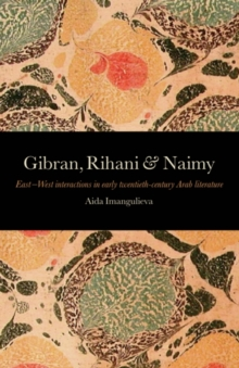 Gibran, Rihani and Naimy : East-West Interactions in Early Twentith-Century Arab Literature, Paperback Book