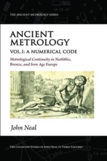 Ancient Metrology, Vol I : A Numerical Code - Metrological Continuity in Neolithic, Bronze, and Iron Age Europe, Paperback Book