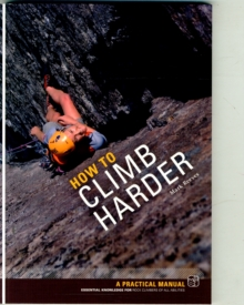 How to Climb Harder : A Practical Manual, Essential Knowledge for Rock Climbers of All Abilities, Paperback Book