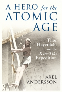 "A Hero for the Atomic Age : Thor Heyerdahl and the ""Kon-Tiki"" Expedition, Hardback Book"