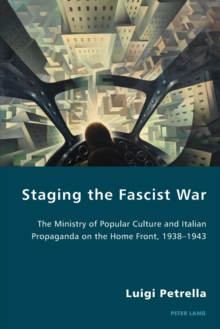 Staging the Fascist War : The Ministry of Popular Culture and Italian Propaganda on the Home Front, 1938-1943, Paperback Book