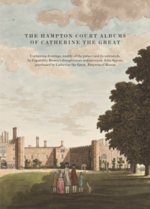 The Hampton Court Albums of Catherine the Great : Containing drawings, mainly of the palace and its surrounds, by Capability Brown's draughtsman and surveyor, John Spyers, purchased by Catherine the G, Hardback Book