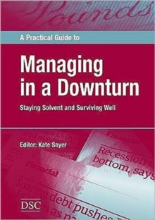 A Practical Guide to Managing in a Downturn : Staying Solvent and Surviving Well, Paperback / softback Book