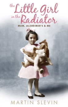 The Little Girl In The Radiator : Mum, Alzheimer's and Me, Paperback Book